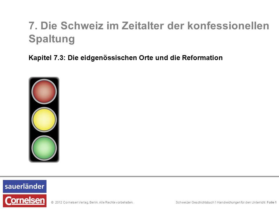 Schweizer Geschichtsbuch 1 Handreichungen für den Unterricht Folie 0© 2012 Cornelsen Verlag, Berlin. Alle Rechte vorbehalten. 7. Die Schweiz im Zeital