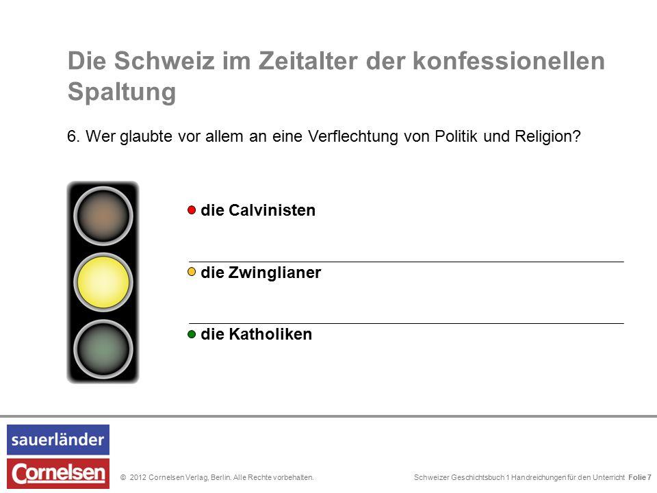 Schweizer Geschichtsbuch 1 Handreichungen für den Unterricht Folie 0© 2012 Cornelsen Verlag, Berlin. Alle Rechte vorbehalten. Folie 7 Die Schweiz im Z