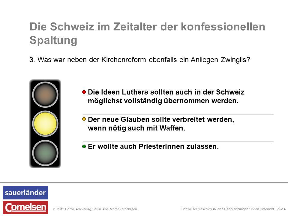 Schweizer Geschichtsbuch 1 Handreichungen für den Unterricht Folie 0© 2012 Cornelsen Verlag, Berlin. Alle Rechte vorbehalten. Folie 4 Die Schweiz im Z