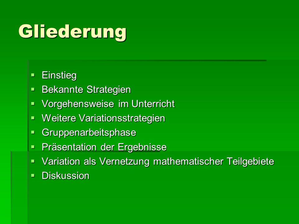 Gliederung  Einstieg  Bekannte Strategien  Vorgehensweise im Unterricht  Weitere Variationsstrategien  Gruppenarbeitsphase  Präsentation der Ergebnisse  Variation als Vernetzung mathematischer Teilgebiete  Diskussion