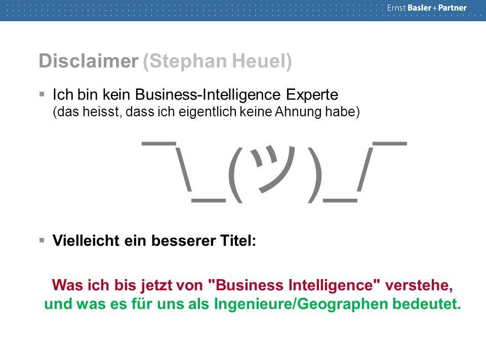 Disclaimer (Stephan Heuel)  Ich bin kein Business-Intelligence Experte (das heisst, dass ich eigentlich keine Ahnung habe) ¯\_( ツ )_/¯  Vielleicht ein besserer Titel: Was ich bis jetzt von Business Intelligence verstehe, und was es für uns als Ingenieure/Geographen bedeutet.