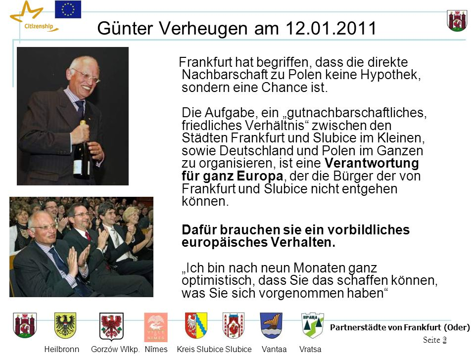 2 Seite 2 Partnerstädte von Frankfurt (Oder) Heilbronn Gorzów Wlkp. Nîmes Kreis Slubice Slubice Vantaa Vratsa Günter Verheugen am 12.01.2011 Frankfurt