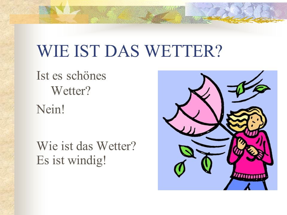 WIE IST DAS WETTER? Es regnet! Schneit es? Nein! Wie ist das Wetter?