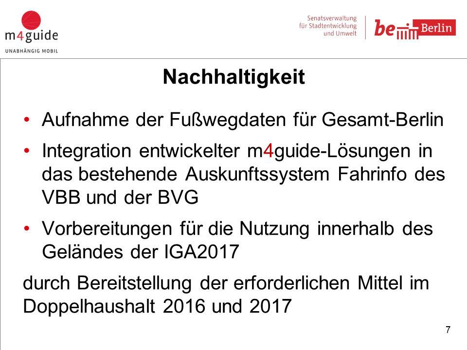 7 Nachhaltigkeit Aufnahme der Fußwegdaten für Gesamt-Berlin Integration entwickelter m4guide-Lösungen in das bestehende Auskunftssystem Fahrinfo des VBB und der BVG Vorbereitungen für die Nutzung innerhalb des Geländes der IGA2017 durch Bereitstellung der erforderlichen Mittel im Doppelhaushalt 2016 und 2017