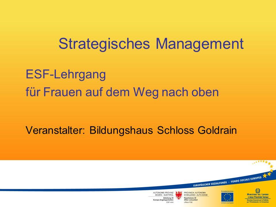 Strategisches Management ESF-Lehrgang für Frauen auf dem Weg nach oben Veranstalter: Bildungshaus Schloss Goldrain