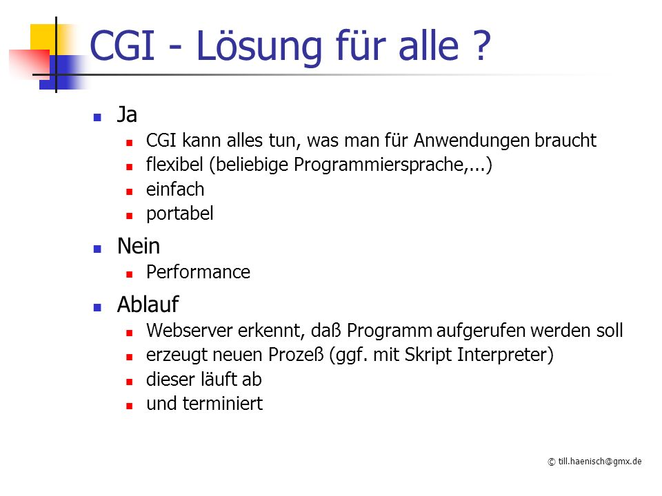© till.haenisch@gmx.de CGI - Lösung für alle ? Ja CGI kann alles tun, was man für Anwendungen braucht flexibel (beliebige Programmiersprache,...) einf