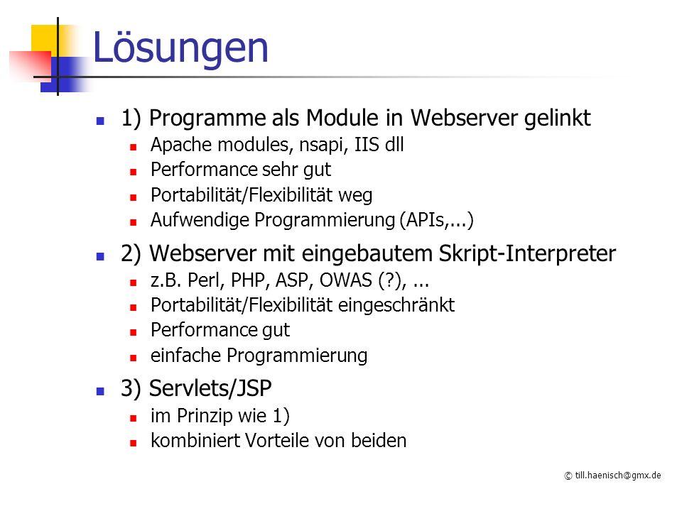© till.haenisch@gmx.de Lösungen 1) Programme als Module in Webserver gelinkt Apache modules, nsapi, IIS dll Performance sehr gut Portabilität/Flexibilität weg Aufwendige Programmierung (APIs,...) 2) Webserver mit eingebautem Skript-Interpreter z.B.