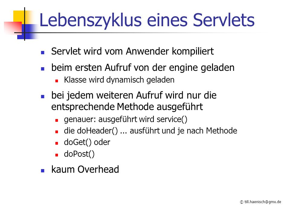 © till.haenisch@gmx.de Lebenszyklus eines Servlets Servlet wird vom Anwender kompiliert beim ersten Aufruf von der engine geladen Klasse wird dynamisch geladen bei jedem weiteren Aufruf wird nur die entsprechende Methode ausgeführt genauer: ausgeführt wird service() die doHeader()...