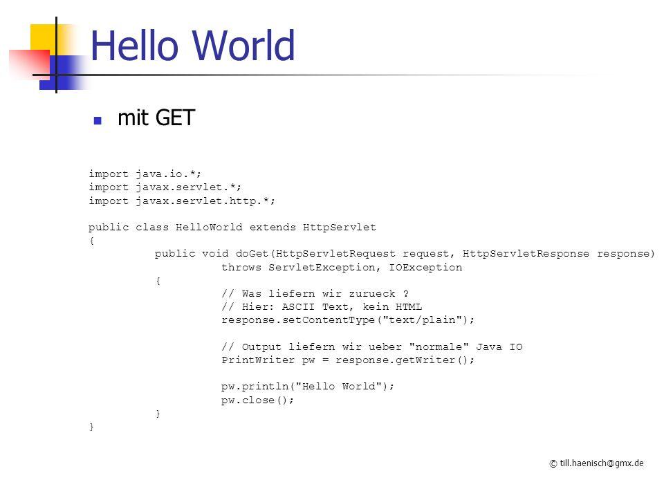 © till.haenisch@gmx.de Hello World mit POST import java.io.*; import javax.servlet.*; import javax.servlet.http.*; public class HelloWorld extends HttpServlet { public void doPost(HttpServletRequest request, HttpServletResponse response) throws ServletException, IOException { // Was liefern wir zurueck .