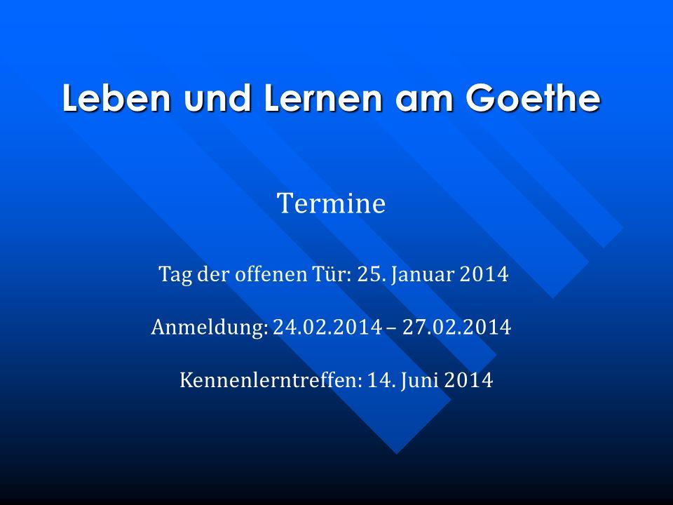 Tag der offenen Tür: 25. Januar 2014 Anmeldung: 24.02.2014 – 27.02.2014 Kennenlerntreffen: 14. Juni 2014 Leben und Lernen am Goethe Termine