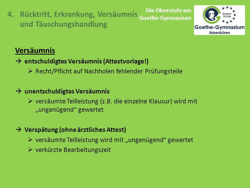 Die Oberstufe am Goethe-Gymnasium 4.Rücktritt, Erkrankung, Versäumnis und Täuschungshandlung Versäumnis  entschuldigtes Versäumnis (Attestvorlage!)  Recht/Pflicht auf Nachholen fehlender Prüfungsteile  unentschuldigtes Versäumnis  versäumte Teilleistung (z.B.