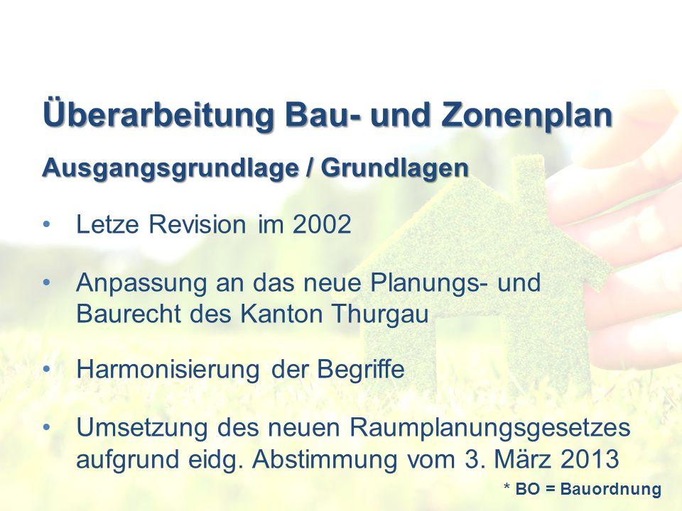 Überarbeitung Bau- und Zonenplan Ausgangsgrundlage / Grundlagen Letze Revision im 2002 Anpassung an das neue Planungs- und Baurecht des Kanton Thurgau Harmonisierung der Begriffe Umsetzung des neuen Raumplanungsgesetzes aufgrund eidg.