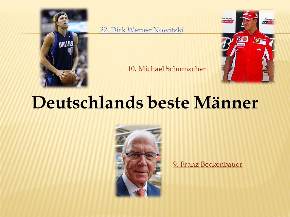 Deutschlands beste Männer 9. Franz Beckenbauer 10. Michael Schumacher 22. Dirk Werner Nowitzki