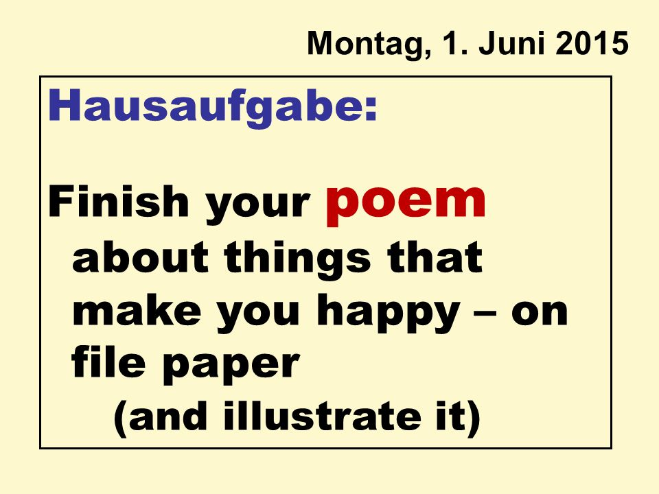 Montag, 1. Juni 2015 Hausaufgabe: Finish your poem about things that make you happy – on file paper (and illustrate it)