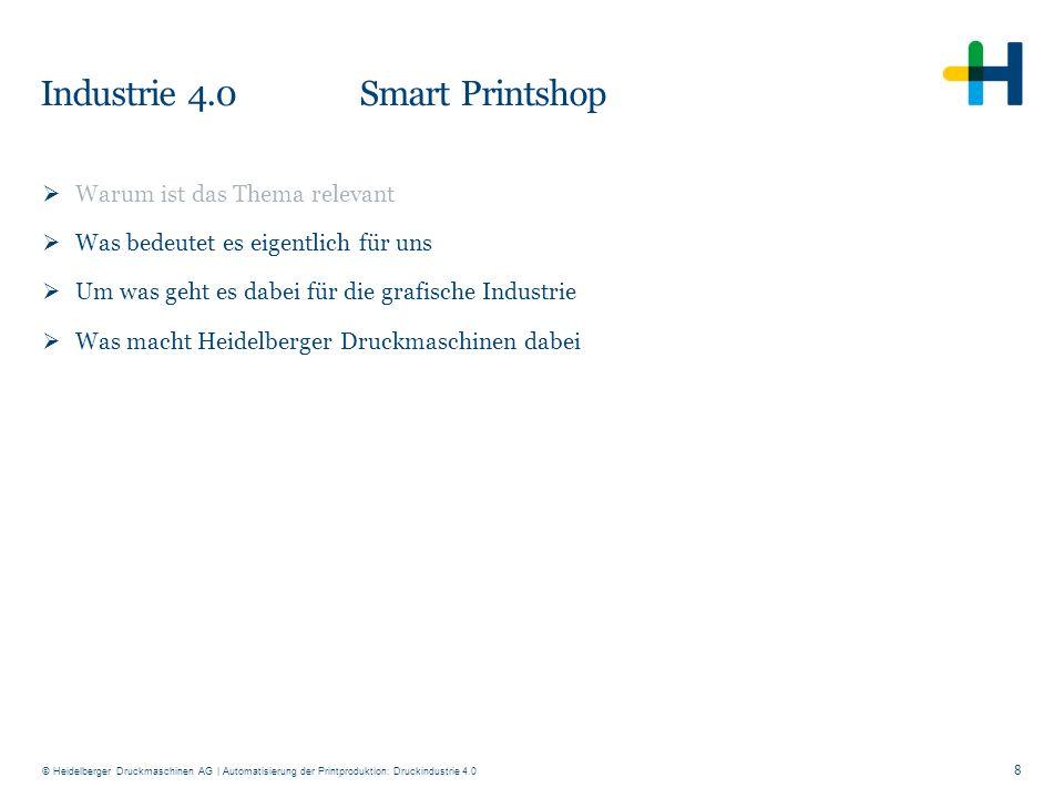 © Heidelberger Druckmaschinen AG Industrie 4.0 Smart Printshop 8  Warum ist das Thema relevant  Was bedeutet es eigentlich für uns  Um was geht es