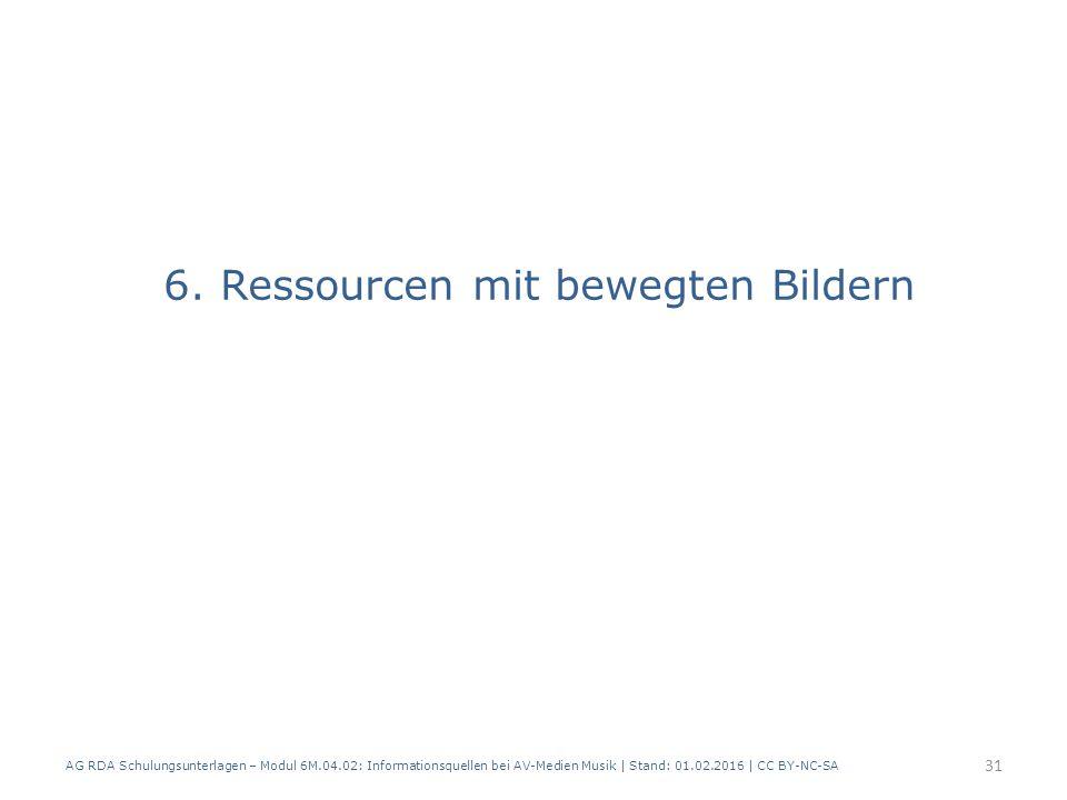 6. Ressourcen mit bewegten Bildern AG RDA Schulungsunterlagen – Modul 6M.04.02: Informationsquellen bei AV-Medien Musik | Stand: 01.02.2016 | CC BY-NC