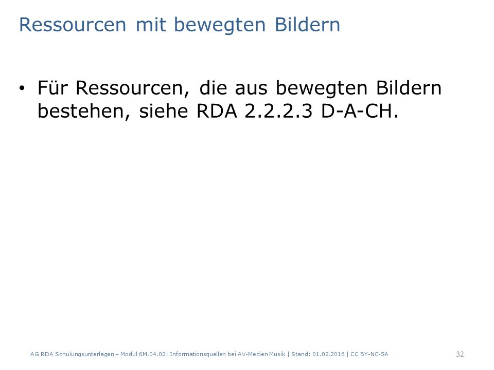 Ressourcen mit bewegten Bildern Für Ressourcen, die aus bewegten Bildern bestehen, siehe RDA 2.2.2.3 D-A-CH. AG RDA Schulungsunterlagen – Modul 6M.04.