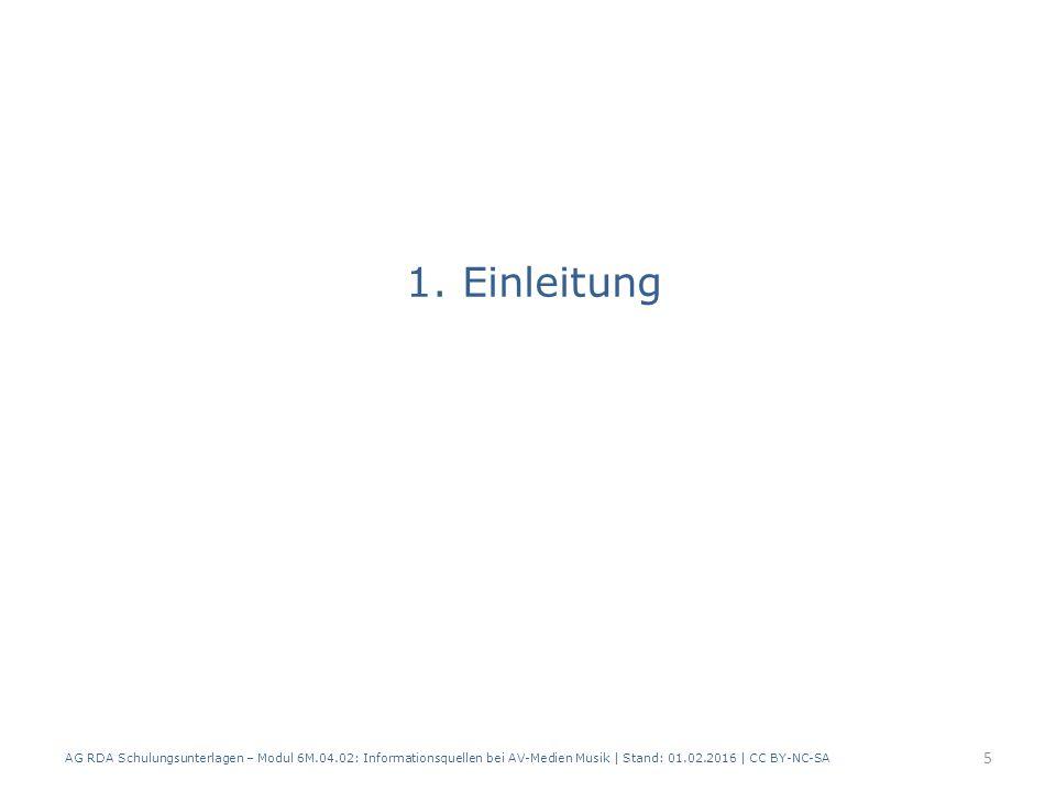 1. Einleitung AG RDA Schulungsunterlagen – Modul 6M.04.02: Informationsquellen bei AV-Medien Musik | Stand: 01.02.2016 | CC BY-NC-SA 5
