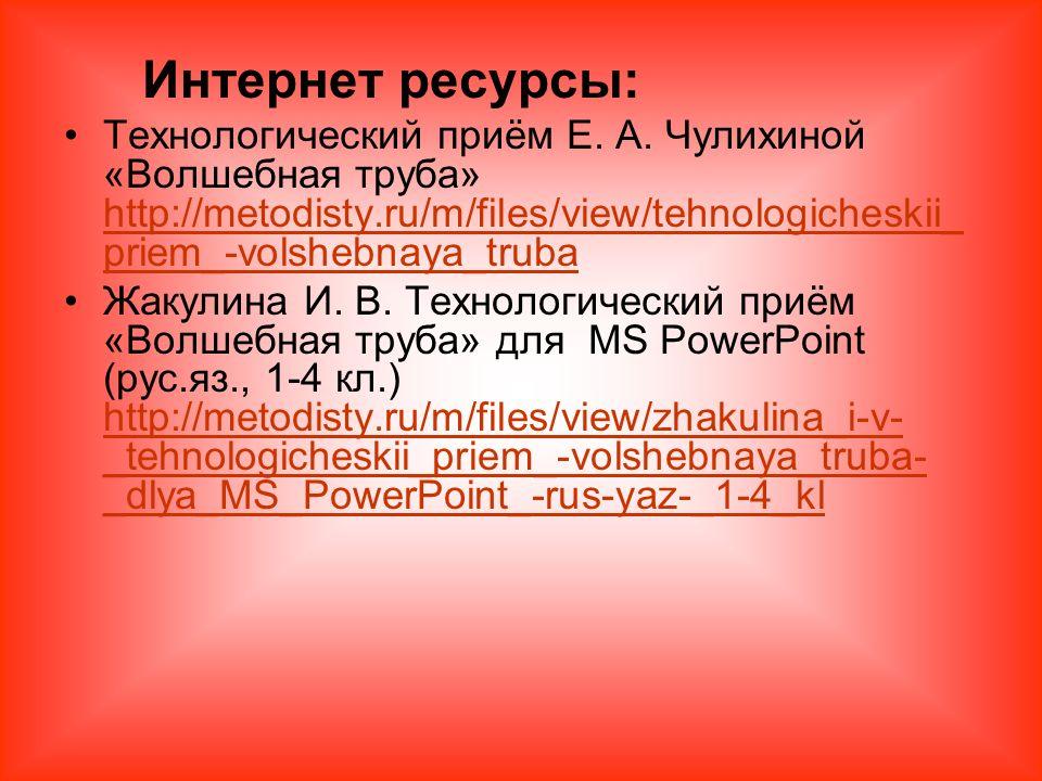 Интернет ресурсы: Технологический приём Е. А. Чулихиной «Волшебная труба» http://metodisty.ru/m/files/view/tehnologicheskii_ priem_-volshebnaya_truba
