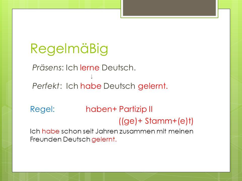 RegelmäBig Präsens: Ich lerne Deutsch. ↓ Perfekt: Ich habe Deutsch gelernt.