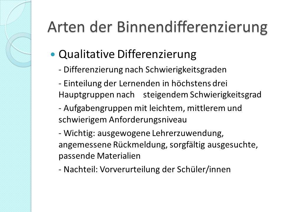 Arten der Binnendifferenzierung Qualitative Differenzierung - Differenzierung nach Schwierigkeitsgraden - Einteilung der Lernenden in höchstens drei Hauptgruppen nach steigendem Schwierigkeitsgrad - Aufgabengruppen mit leichtem, mittlerem und schwierigem Anforderungsniveau - Wichtig: ausgewogene Lehrerzuwendung, angemessene Rückmeldung, sorgfältig ausgesuchte, passende Materialien - Nachteil: Vorverurteilung der Schüler/innen