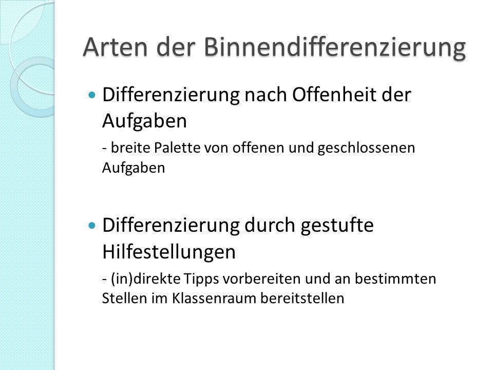 Arten der Binnendifferenzierung Differenzierung nach Offenheit der Aufgaben - breite Palette von offenen und geschlossenen Aufgaben Differenzierung durch gestufte Hilfestellungen - (in)direkte Tipps vorbereiten und an bestimmten Stellen im Klassenraum bereitstellen