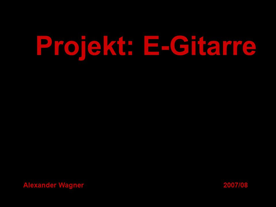 Projekt: E-Gitarre Alexander Wagner 2007/08