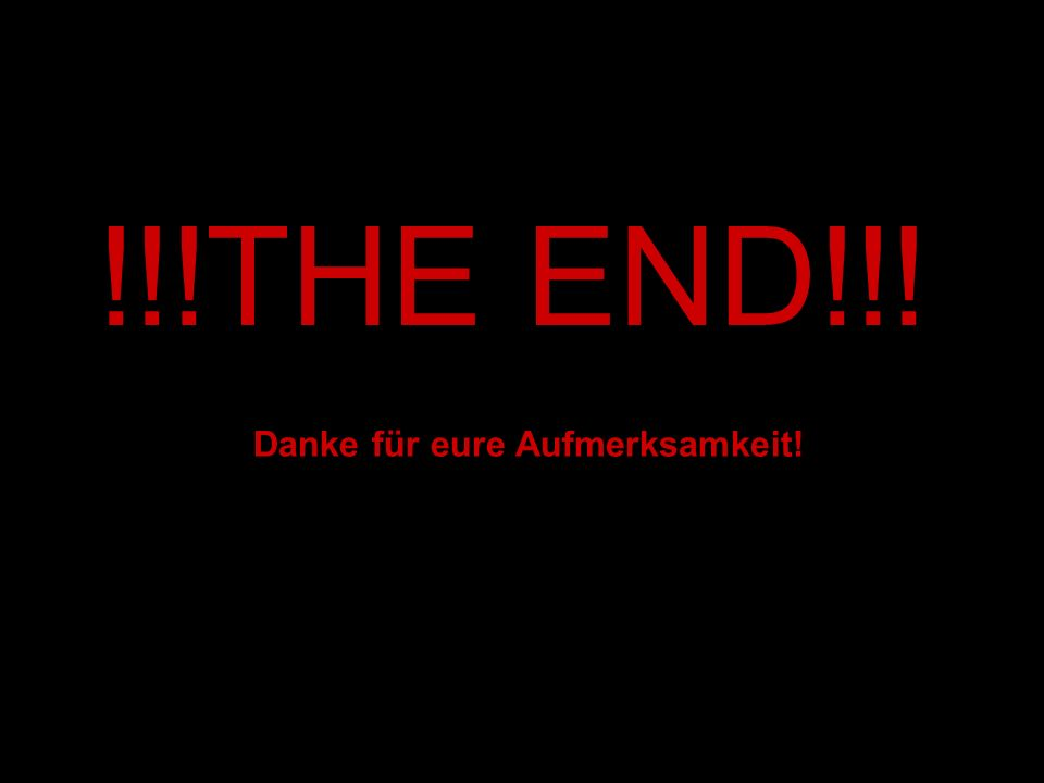 !!!THE END!!! Danke für eure Aufmerksamkeit!