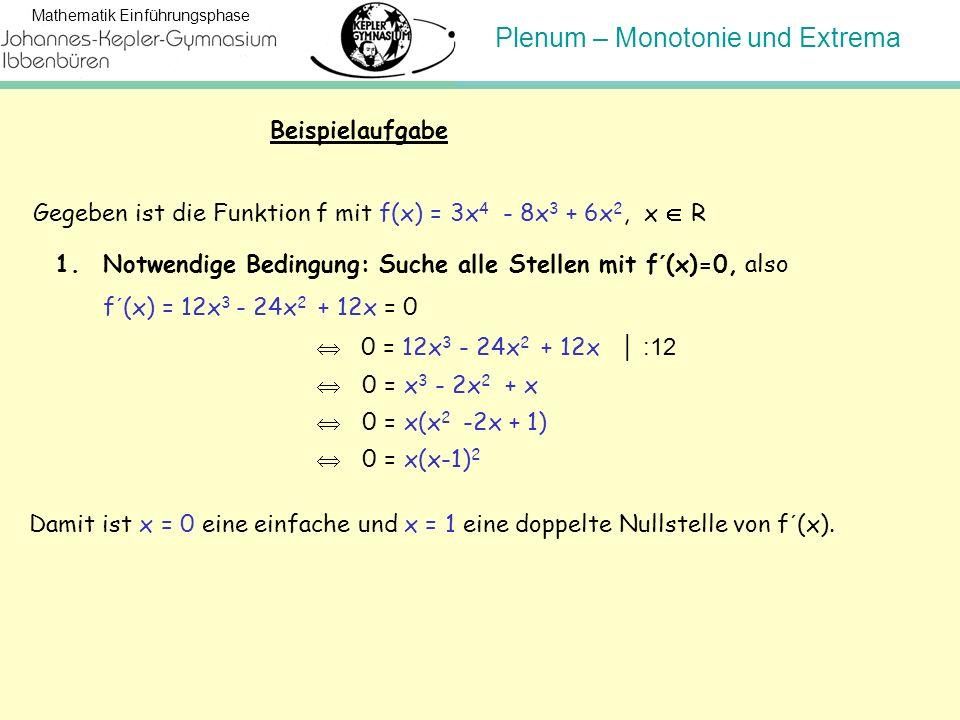 Plenum – Monotonie und Extrema Mathematik Einführungsphase 1.Notwendige Bedingung: Suche alle Stellen mit f´(x)=0, also f´(x) = 12x 3 - 24x 2 + 12x =