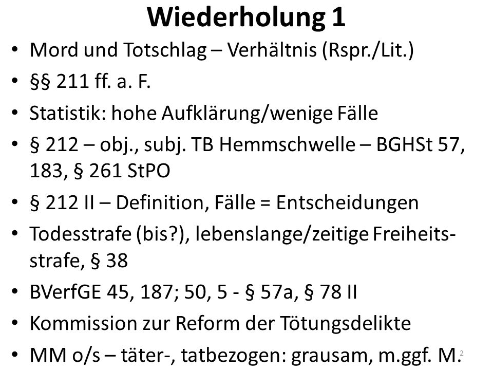 Wiederholung 1 Mord und Totschlag – Verhältnis (Rspr./Lit.) §§ 211 ff. a. F. Statistik: hohe Aufklärung/wenige Fälle § 212 – obj., subj. TB Hemmschwel