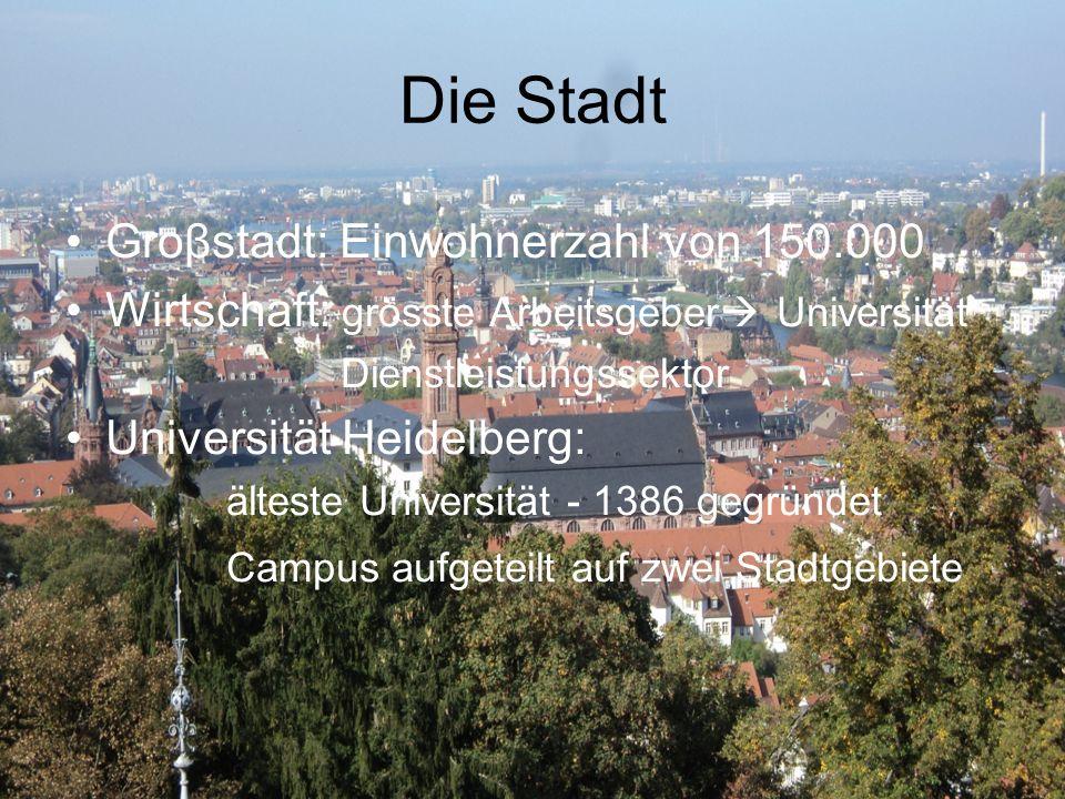 Die Stadt Groβstadt: Einwohnerzahl von 150.000 Wirtschaft: grösste Arbeitsgeber  Universität Dienstleistungssektor Universität Heidelberg: älteste Universität - 1386 gegründet Campus aufgeteilt auf zwei Stadtgebiete