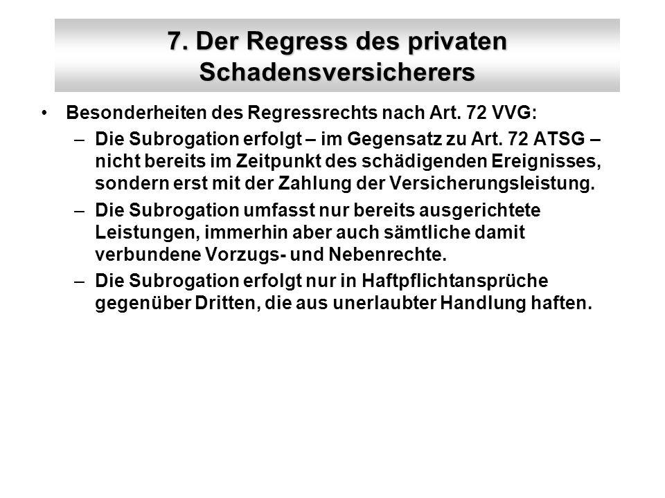 7. Der Regress des privaten Schadensversicherers Besonderheiten des Regressrechts nach Art. 72 VVG: –Die Subrogation erfolgt – im Gegensatz zu Art. 72