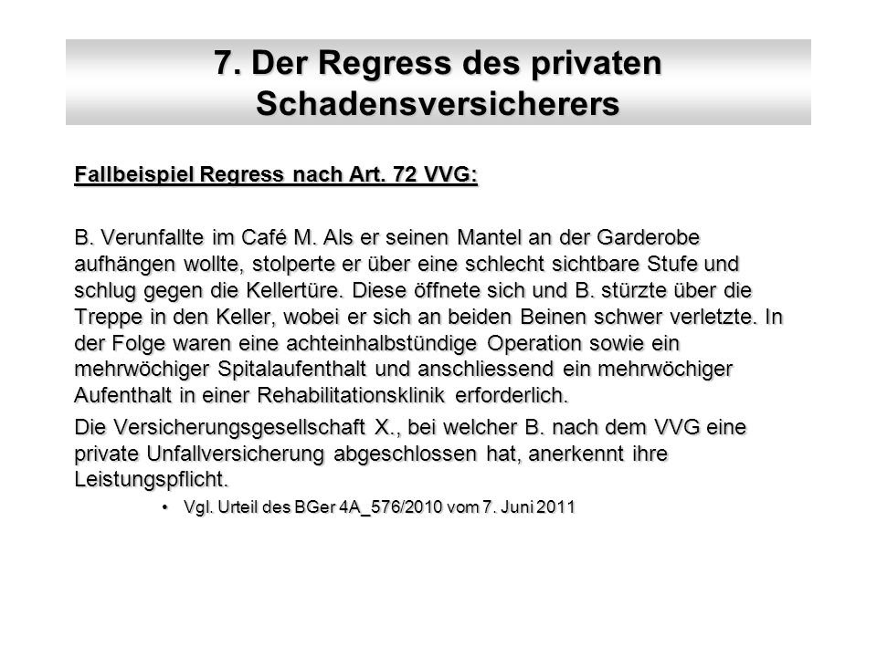7. Der Regress des privaten Schadensversicherers Fallbeispiel Regress nach Art. 72 VVG: B. Verunfallte im Café M. Als er seinen Mantel an der Garderob