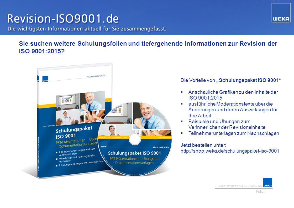 © 2015 WEKA MEDIA GmbH & Co. KG Folie Ihr Logo Sie suchen weitere Schulungsfolien und tiefergehende Informationen zur Revision der ISO 9001:2015? Die