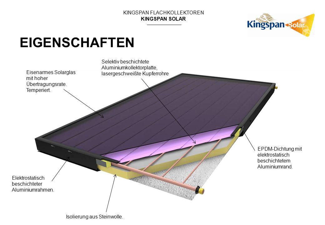 KINGSPAN FLACHKOLLEKTOREN KINGSPAN SOLAR EIGENSCHAFTEN Eisenarmes Solarglas mit hoher Übertragungsrate. Temperiert. Selektiv beschichtete Aluminiumkol