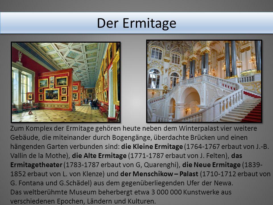 Der Ermitage Zum Komplex der Ermitage gehören heute neben dem Winterpalast vier weitere Gebäude, die miteinander durch Bogengänge, überdachte Brücken und einen hängenden Garten verbunden sind: die Kleine Ermitage (1764-1767 erbaut von J.-B.