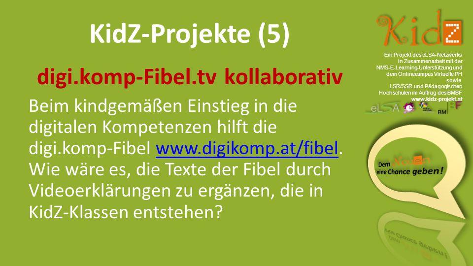 Ein Projekt des eLSA ‐ Netzwerks in Zusammenarbeit mit der NMS ‐ E ‐ Learning ‐ Unterstützung und dem Onlinecampus Virtuelle PH sowie LSR/SSR und Pädagogischen Hochschulen im Auftrag des BMBF www.kidz-projekt.at KidZ-Projekte (5) digi.komp-Fibel.tv kollaborativ Beim kindgemäßen Einstieg in die digitalen Kompetenzen hilft die digi.komp-Fibel www.digikomp.at/fibel.