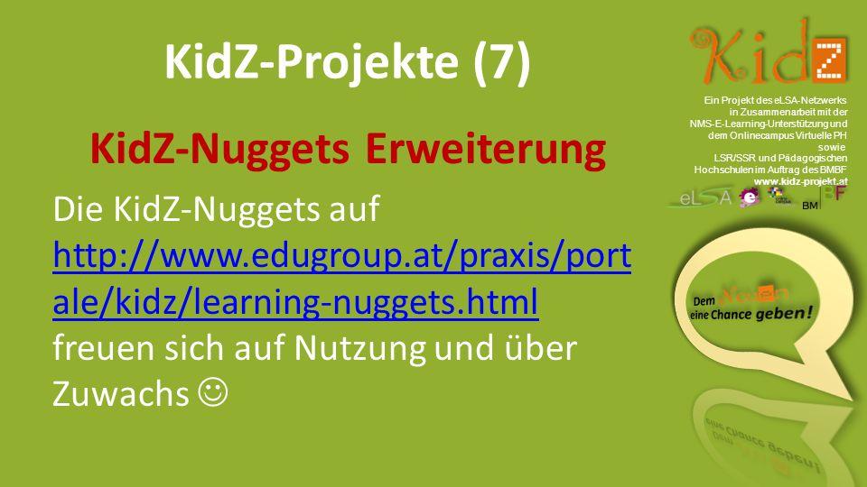 Ein Projekt des eLSA ‐ Netzwerks in Zusammenarbeit mit der NMS ‐ E ‐ Learning ‐ Unterstützung und dem Onlinecampus Virtuelle PH sowie LSR/SSR und Pädagogischen Hochschulen im Auftrag des BMBF www.kidz-projekt.at KidZ-Projekte (7) KidZ-Nuggets Erweiterung Die KidZ-Nuggets auf http://www.edugroup.at/praxis/port ale/kidz/learning-nuggets.html freuen sich auf Nutzung und über Zuwachs http://www.edugroup.at/praxis/port ale/kidz/learning-nuggets.html