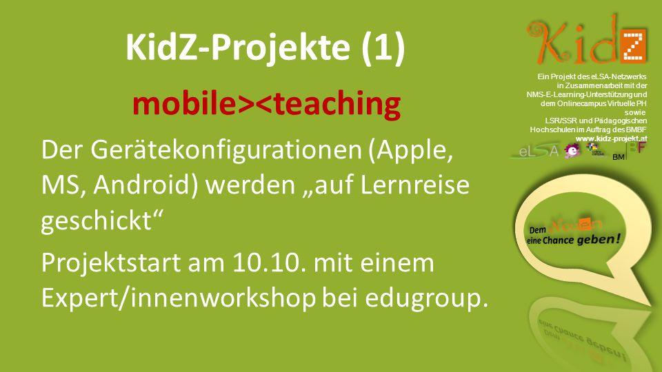 """Ein Projekt des eLSA ‐ Netzwerks in Zusammenarbeit mit der NMS ‐ E ‐ Learning ‐ Unterstützung und dem Onlinecampus Virtuelle PH sowie LSR/SSR und Pädagogischen Hochschulen im Auftrag des BMBF www.kidz-projekt.at KidZ-Projekte (1) mobile><teaching Der Gerätekonfigurationen (Apple, MS, Android) werden """"auf Lernreise geschickt Projektstart am 10.10."""