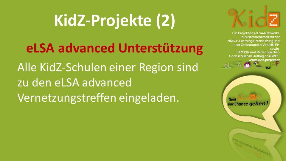 Ein Projekt des eLSA ‐ Netzwerks in Zusammenarbeit mit der NMS ‐ E ‐ Learning ‐ Unterstützung und dem Onlinecampus Virtuelle PH sowie LSR/SSR und Pädagogischen Hochschulen im Auftrag des BMBF www.kidz-projekt.at KidZ-Projekte (2) eLSA advanced Unterstützung Alle KidZ-Schulen einer Region sind zu den eLSA advanced Vernetzungstreffen eingeladen.