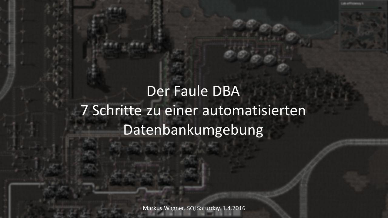 Der Faule DBA 7 Schritte zu einer automatisierten Datenbankumgebung Markus Wagner, SQLSaturday, 1.4.2016
