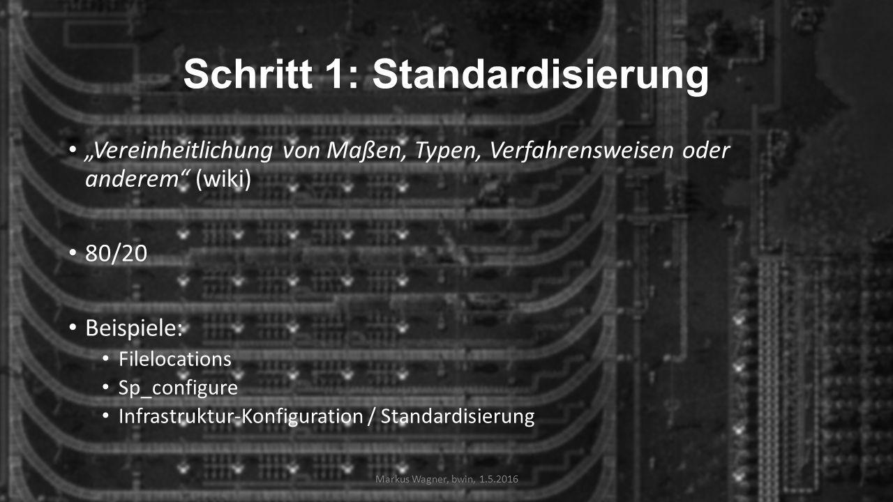 """Schritt 1: Standardisierung """"Vereinheitlichung von Maßen, Typen, Verfahrensweisen oder anderem (wiki) 80/20 Beispiele: Filelocations Sp_configure Infrastruktur-Konfiguration / Standardisierung Markus Wagner, bwin, 1.5.2016"""