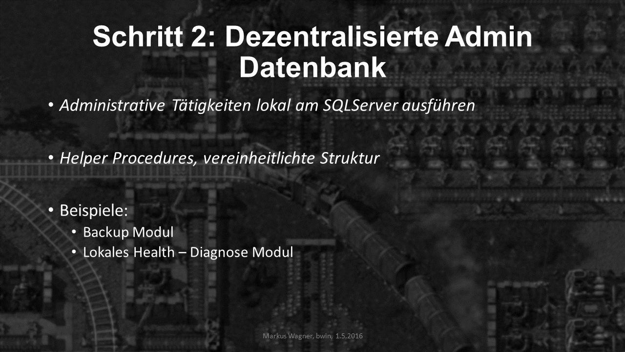 Schritt 2: Dezentralisierte Admin Datenbank Administrative Tätigkeiten lokal am SQLServer ausführen Helper Procedures, vereinheitlichte Struktur Beispiele: Backup Modul Lokales Health – Diagnose Modul Markus Wagner, bwin, 1.5.2016