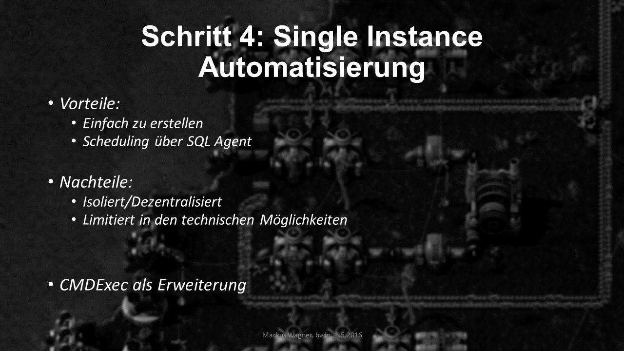 Schritt 4: Single Instance Automatisierung Vorteile: Einfach zu erstellen Scheduling über SQL Agent Nachteile: Isoliert/Dezentralisiert Limitiert in den technischen Möglichkeiten CMDExec als Erweiterung Markus Wagner, bwin, 1.5.2016