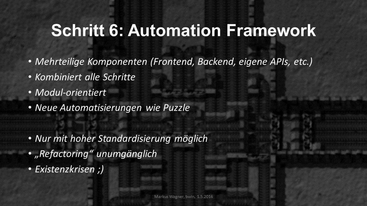 """Schritt 6: Automation Framework Mehrteilige Komponenten (Frontend, Backend, eigene APIs, etc.) Kombiniert alle Schritte Modul-orientiert Neue Automatisierungen wie Puzzle Nur mit hoher Standardisierung möglich """"Refactoring unumgänglich Existenzkrisen ;) Markus Wagner, bwin, 1.5.2016"""