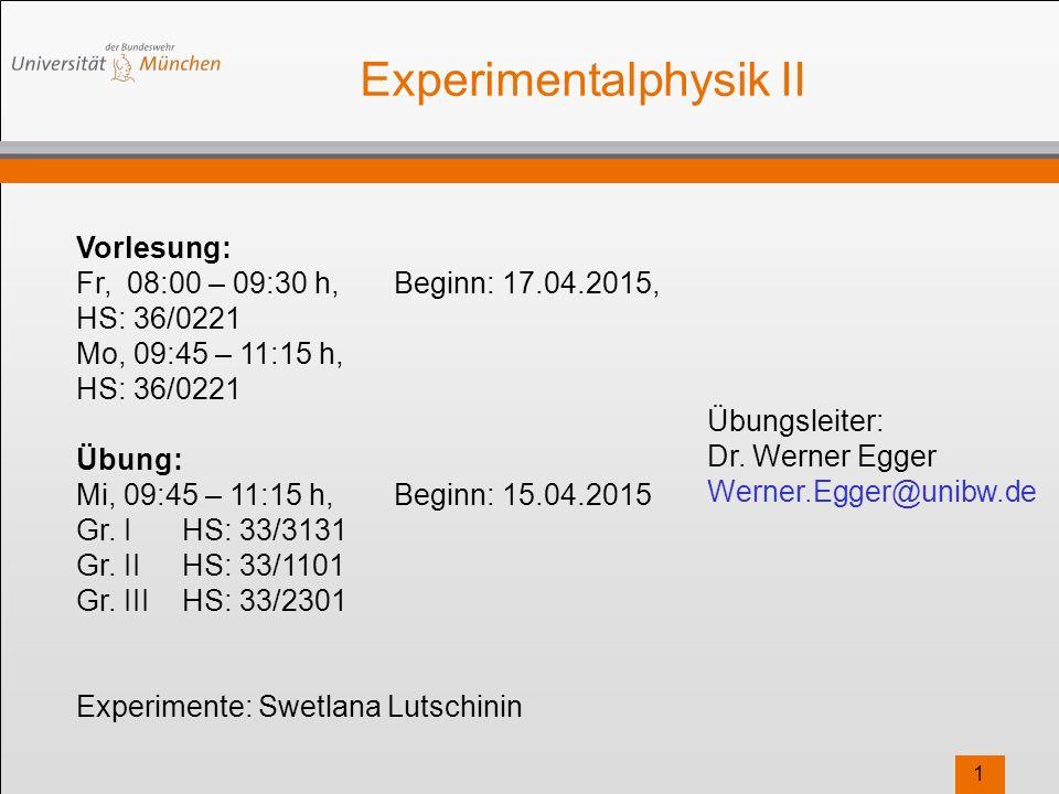 1 Experimentalphysik II Vorlesung: Fr, 08:00 – 09:30 h,Beginn: 17.04.2015, HS: 36/0221 Mo, 09:45 – 11:15 h, HS: 36/0221 Übung: Mi, 09:45 – 11:15 h,Beginn: 15.04.2015 Gr.