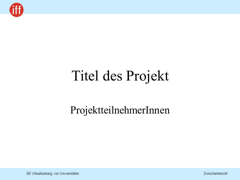 SE Virtualisierung von Universitäten Zwischenbericht Titel des Projekt ProjektteilnehmerInnen