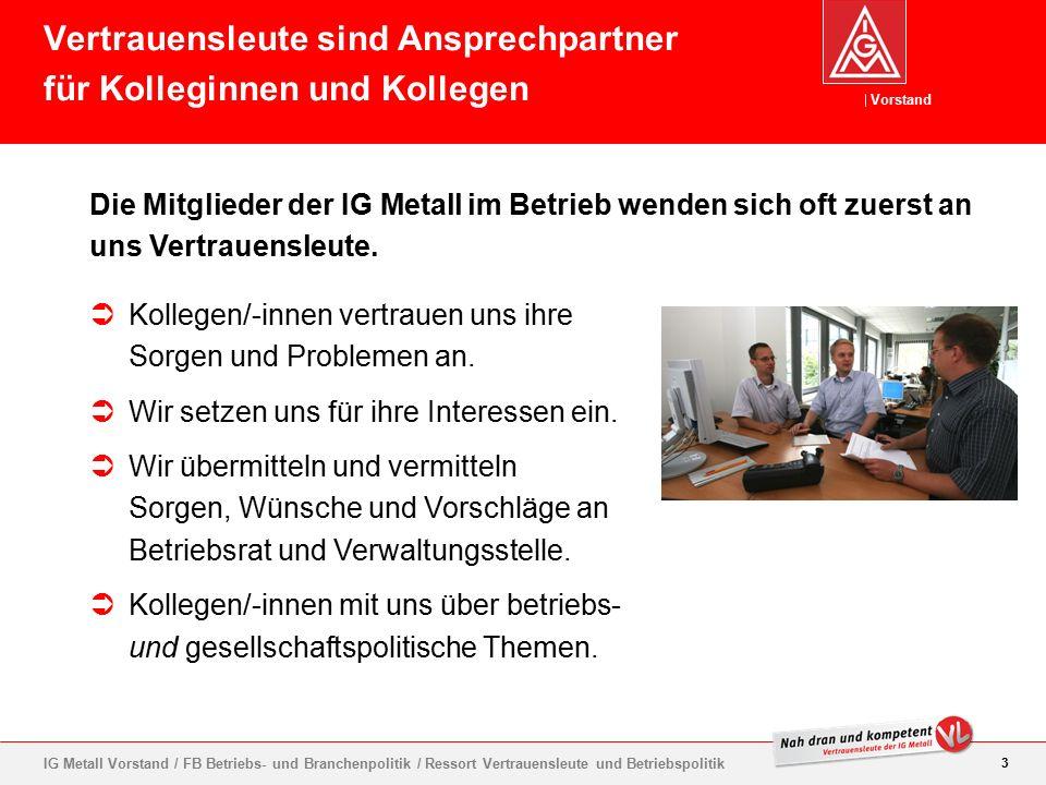 Vorstand 3 IG Metall Vorstand / FB Betriebs- und Branchenpolitik / Ressort Vertrauensleute und Betriebspolitik Die Mitglieder der IG Metall im Betrieb wenden sich oft zuerst an uns Vertrauensleute.
