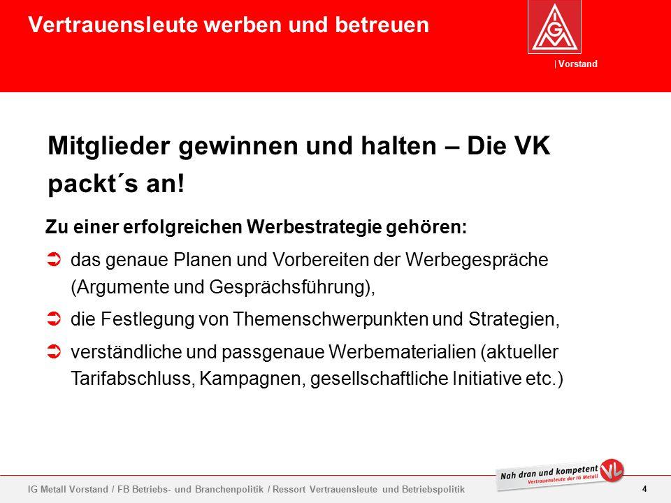 Vorstand 4 IG Metall Vorstand / FB Betriebs- und Branchenpolitik / Ressort Vertrauensleute und Betriebspolitik Mitglieder gewinnen und halten – Die VK packt´s an.