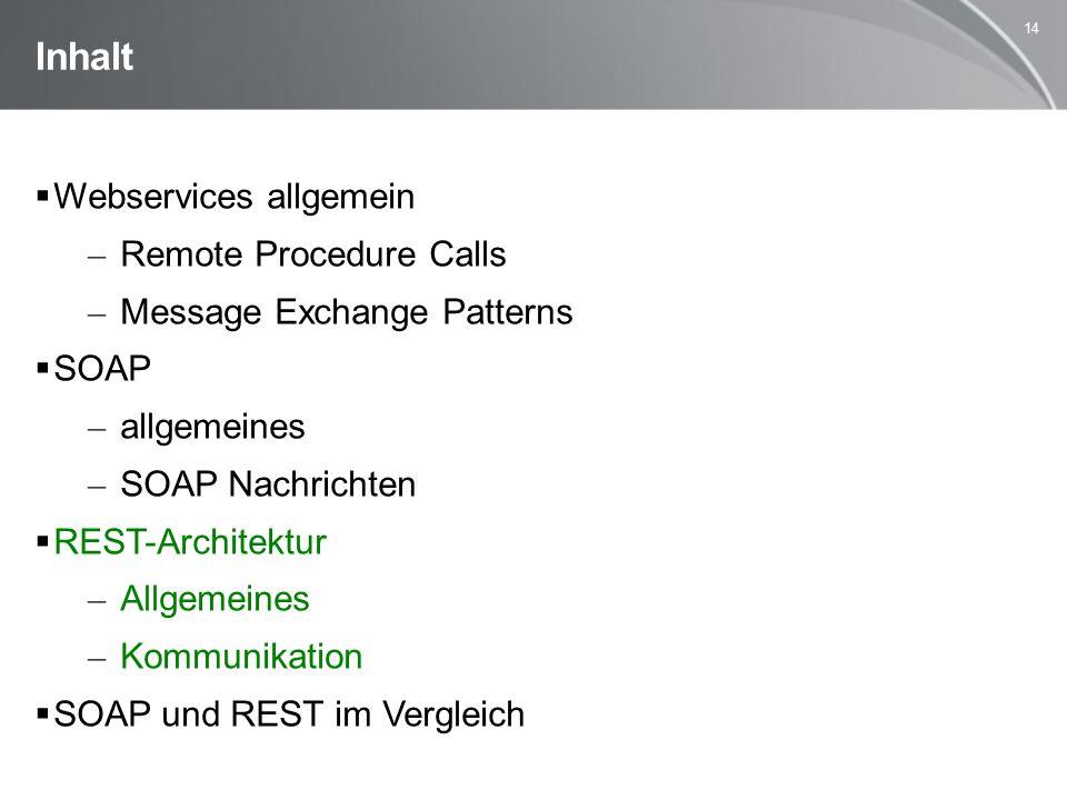 14 Inhalt  Webservices allgemein – Remote Procedure Calls – Message Exchange Patterns  SOAP – allgemeines – SOAP Nachrichten  REST-Architektur – Allgemeines – Kommunikation  SOAP und REST im Vergleich